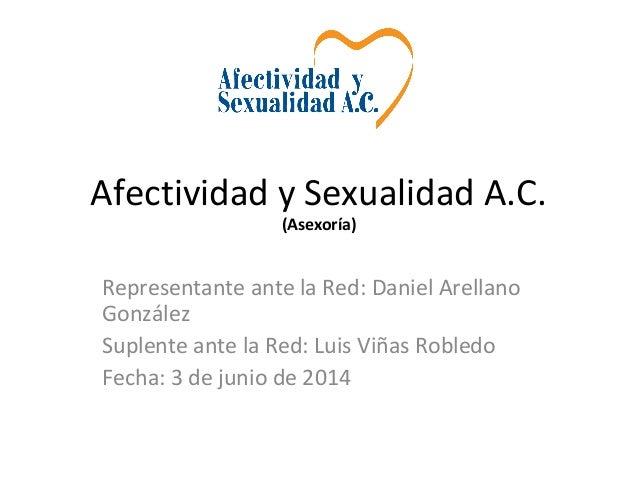 Afectividad y Sexualidad A.C. (Asexoría) Representante ante la Red: Daniel Arellano González Suplente ante la Red: Luis Vi...