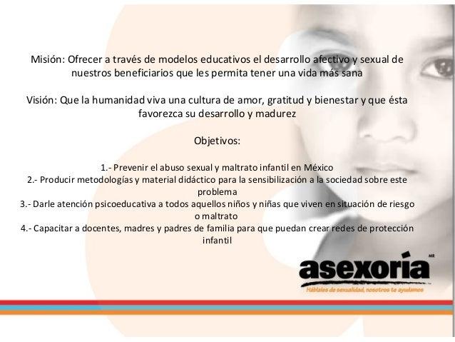 Misión: Ofrecer a través de modelos educativos el desarrollo afectivo y sexual de nuestros beneficiarios que les permita t...