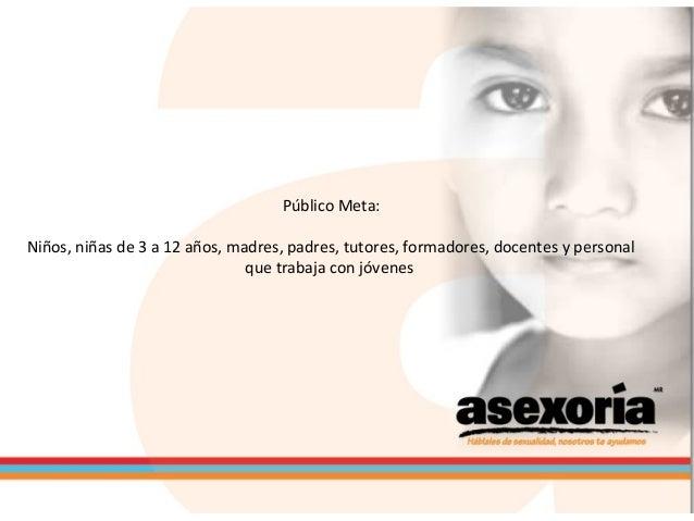 Público Meta: Niños, niñas de 3 a 12 años, madres, padres, tutores, formadores, docentes y personal que trabaja con jóvenes