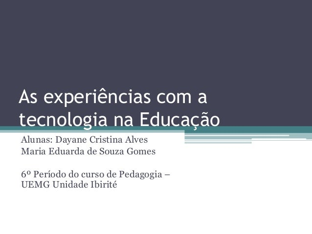 As experiências com a tecnologia na Educação Alunas: Dayane Cristina Alves Maria Eduarda de Souza Gomes 6º Período do curs...