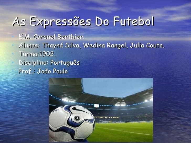 As Expressões Do Futebol <ul><li>E.M. Coronel Berthier. </li></ul><ul><li>Alunas: Thayná Silva, Wedina Rangel, Julia Couto...
