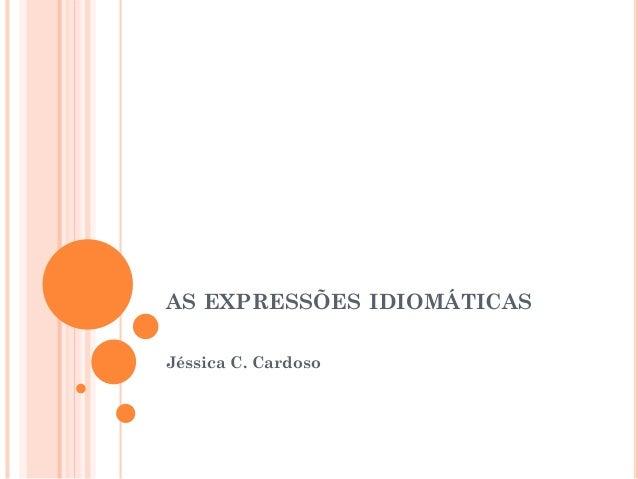 AS EXPRESSÕES IDIOMÁTICAS Jéssica C. Cardoso