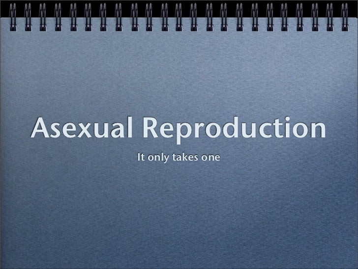 Asexual Reproduction        It only takes one
