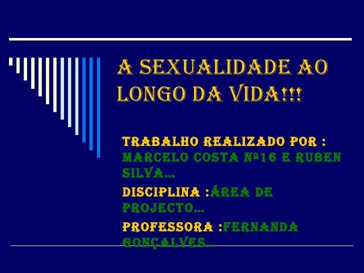 A sexualidade ao longo da Vida!!! Trabalho realizado por :  Marcelo Costa nº16 e RUBEN SILVA… Disciplina : Área de project...