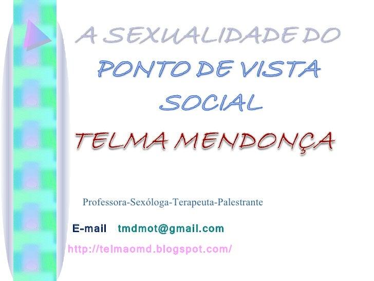 Professora-Sexóloga-Terapeuta-Palestrante E-mail  [email_address] http://telmaomd.blogspot.com/