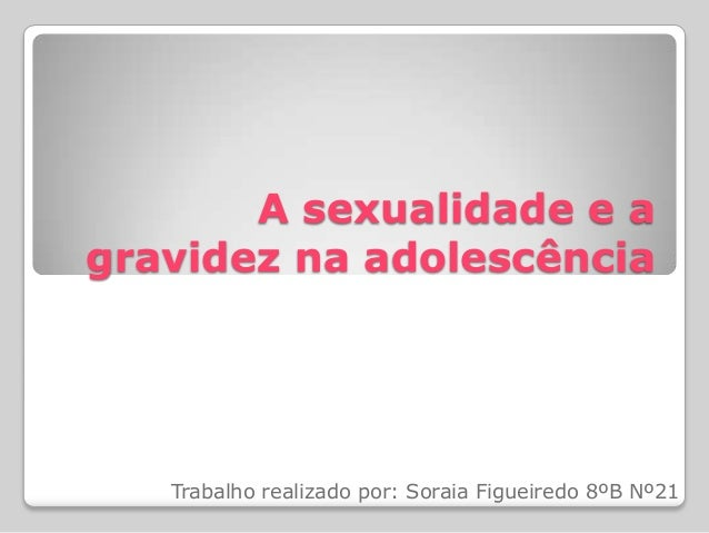 A sexualidade e agravidez na adolescênciaTrabalho realizado por: Soraia Figueiredo 8ºB Nº21