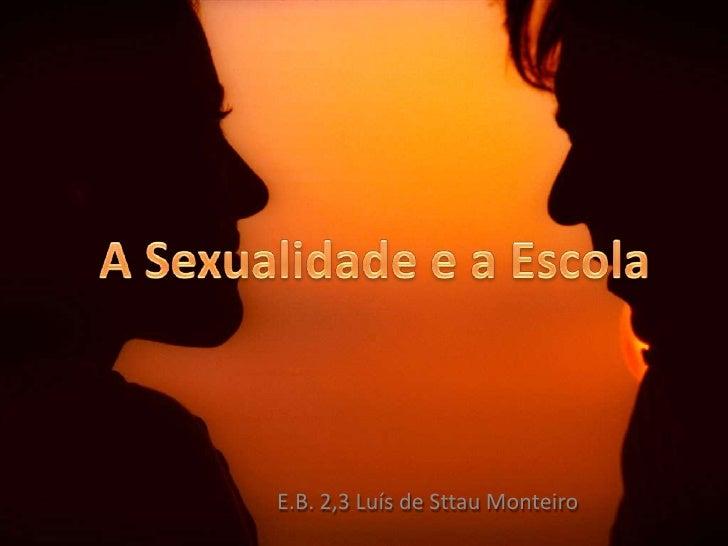 A Sexualidade e a Escola<br />E.B. 2,3 Luís de Sttau Monteiro<br />