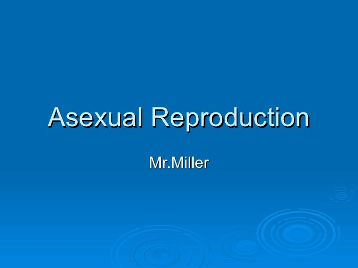 Asexual Reproduction Mr.Miller