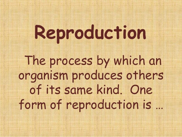Reproduction The process by which an organism produces others of its same kind. One form of reproduction is …