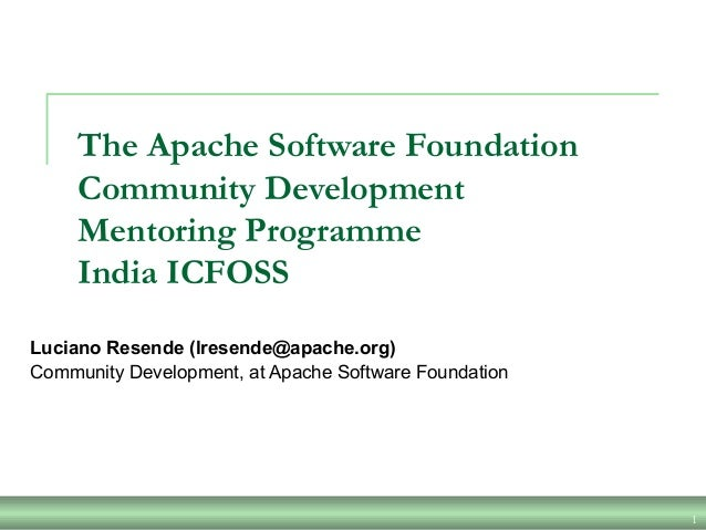 1 The Apache Software Foundation Community Development Mentoring Programme India ICFOSS Luciano Resende (lresende@apache.o...