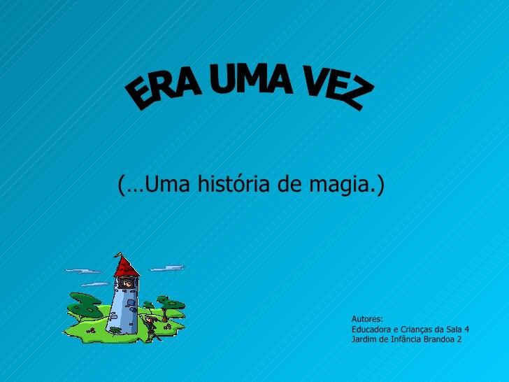 (…Uma história de magia.) ERA UMA VEZ Autores: Educadora e Crianças da Sala 4 Jardim de Infância Brandoa 2