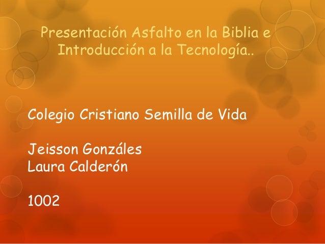 Presentación Asfalto en la Biblia e    Introducción a la Tecnología..Colegio Cristiano Semilla de VidaJeisson GonzálesLaur...