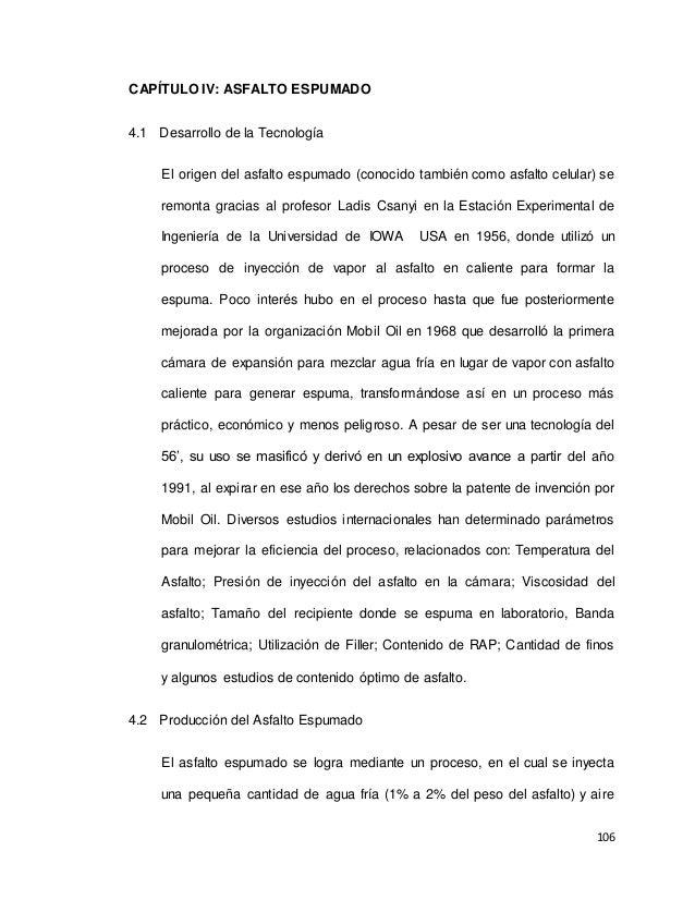 106 CAPÍTULO IV: ASFALTO ESPUMADO 4.1 Desarrollo de la Tecnología El origen del asfalto espumado (conocido también como as...