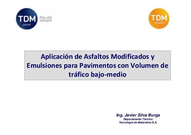 AplicacióndeAsfaltosModificadosy EmulsionesparaPavimentosconVolumende tráficobajo‐medio  Ing. Javier Silva Bur...