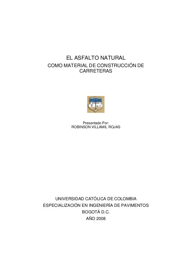 EL ASFALTO NATURAL COMO MATERIAL DE CONSTRUCCIÓN DE CARRETERAS  Presentado Por: ROBINSON VILLAMIL ROJAS  UNIVERSIDAD CATÓL...