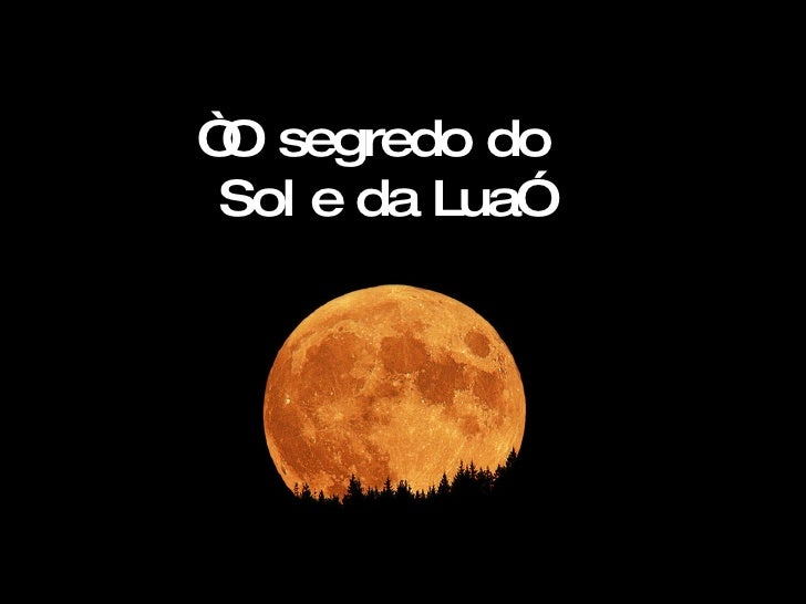 """ O segredo do  Sol e da Lua"""