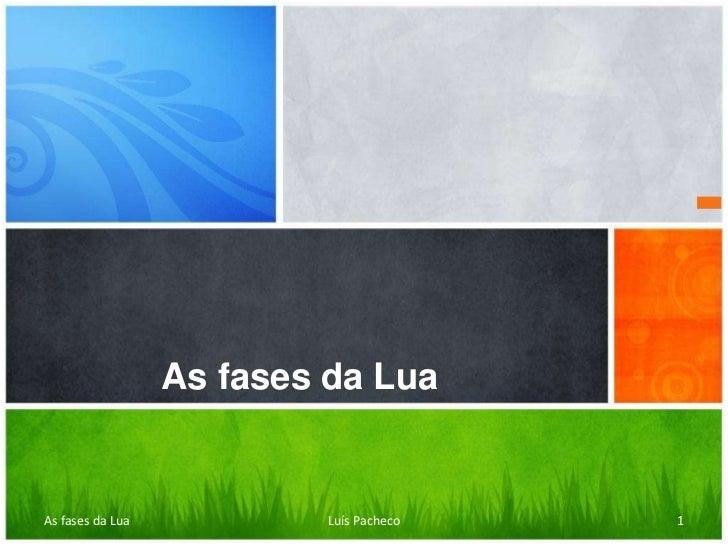 As fases da LuaAs fases da Lua            Luís Pacheco   1