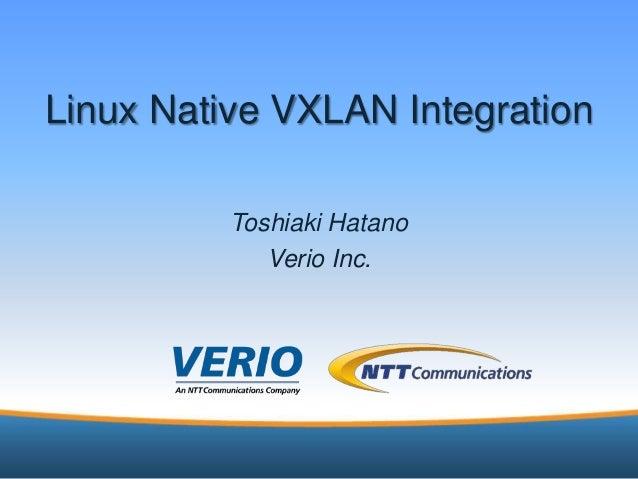 6/24/2013 1Linux Native VXLAN IntegrationToshiaki HatanoVerio Inc.