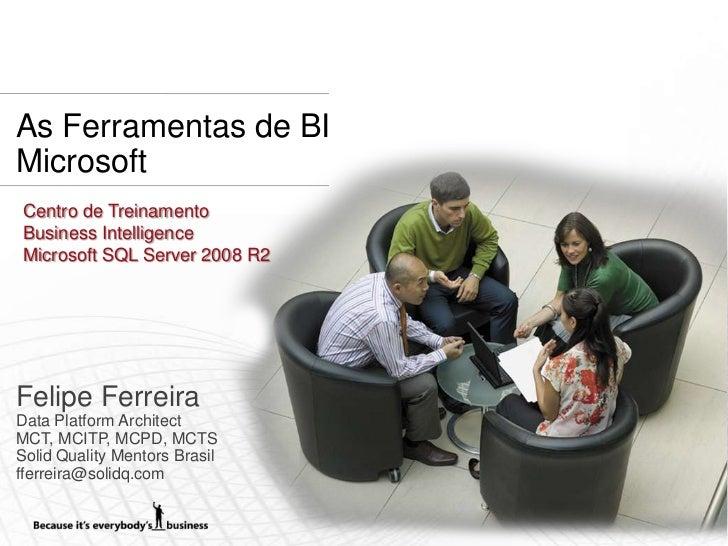 As Ferramentas de BIMicrosoft Centro de Treinamento Business Intelligence Microsoft SQL Server 2008 R2Felipe FerreiraData ...