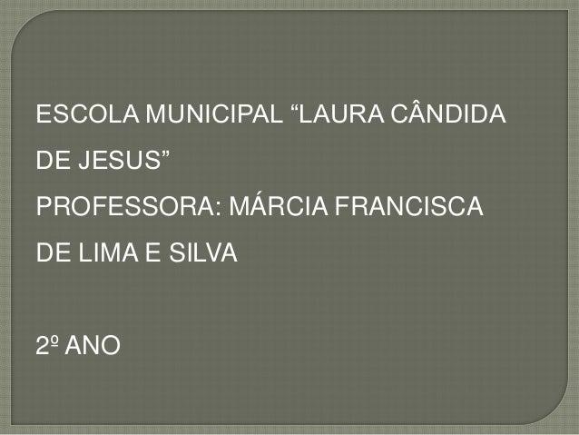 "ESCOLA MUNICIPAL ""LAURA CÂNDIDA DE JESUS"" PROFESSORA: MÁRCIA FRANCISCA DE LIMA E SILVA 2º ANO"