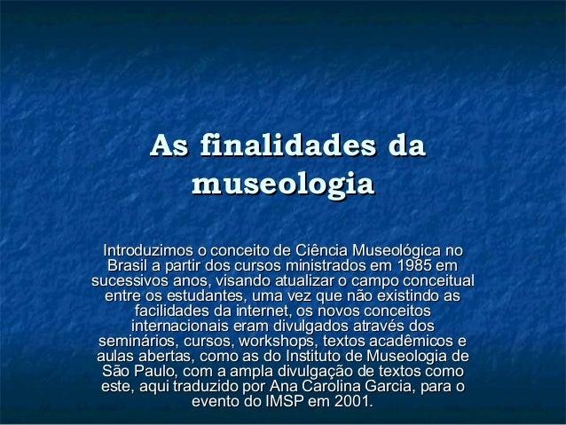 As finalidades daAs finalidades da museologiamuseologia Introduzimos o conceito de Ciência Museológica noIntroduzimos o co...