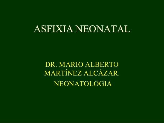 ASFIXIA NEONATAL DR. MARIO ALBERTO MARTÍNEZ ALCÁZAR. NEONATOLOGIA