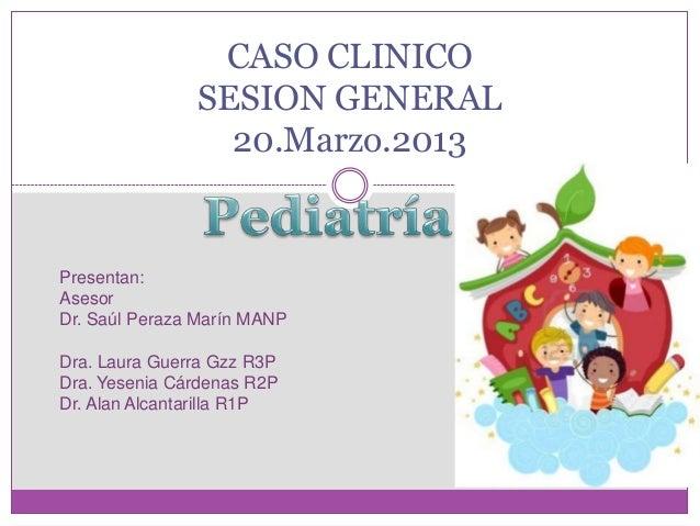 CASO CLINICO               SESION GENERAL                 20.Marzo.2013Presentan:AsesorDr. Saúl Peraza Marín MANPDra. Laur...