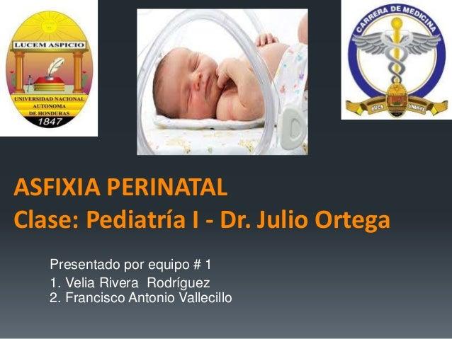 ASFIXIA PERINATAL Clase: Pediatría I - Dr. Julio Ortega Presentado por equipo # 1 1. Velia Rivera Rodríguez 2. Francisco A...