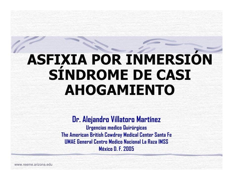 ASFIXIA POR INMERSIÓN         SÍNDROME DE CASI           AHOGAMIENTO                             Dr. Alejandro Villatoro M...