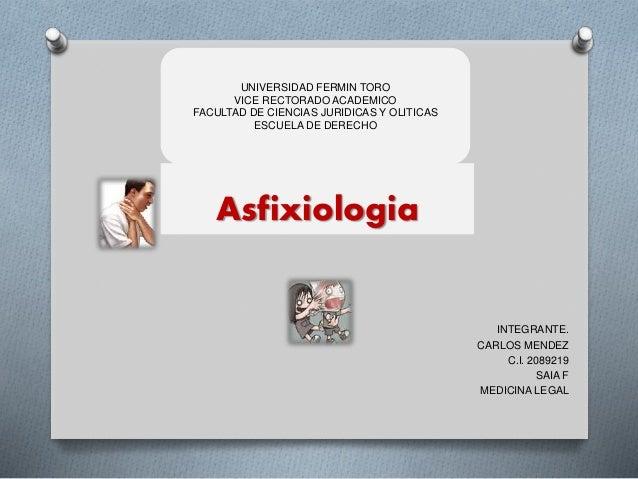 Asfixiologia INTEGRANTE. CARLOS MENDEZ C.I. 2089219 SAIA F MEDICINA LEGAL UNIVERSIDAD FERMIN TORO VICE RECTORADO ACADEMICO...