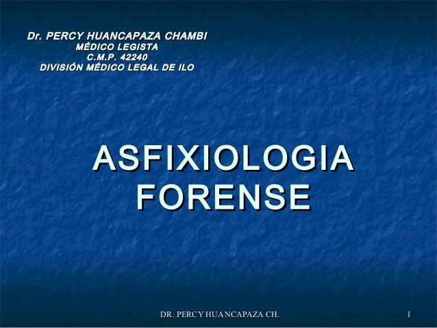 DR. PERCY HUANCAPAZA CH.DR. PERCY HUANCAPAZA CH. 11 ASFIXIOLOGIAASFIXIOLOGIA FORENSEFORENSE Dr. PERCY HUANCAPAZA CHAMBIDr....