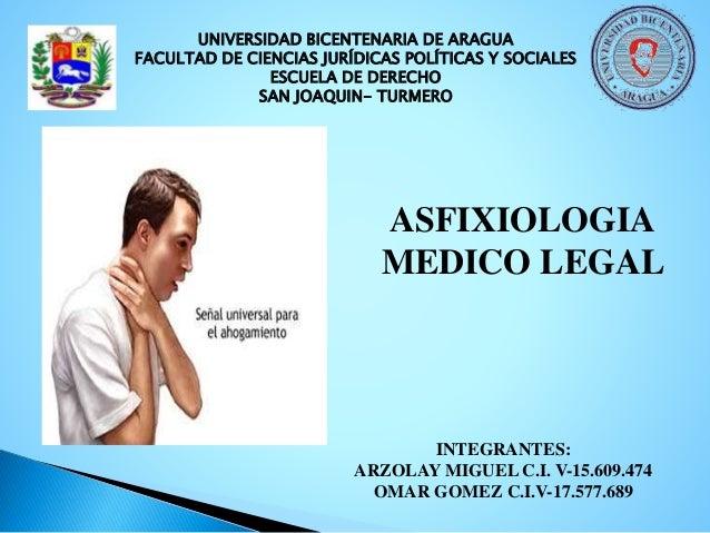 ASFIXIOLOGIA MEDICO LEGAL INTEGRANTES: ARZOLAY MIGUEL C.I. V-15.609.474 OMAR GOMEZ C.I.V-17.577.689 UNIVERSIDAD BICENTENAR...