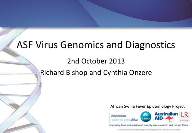 ASF Virus Genomics and Diagnostics 2nd October 2013 Richard Bishop and Cynthia Onzere  African Swine Fever Epidemiology Pr...
