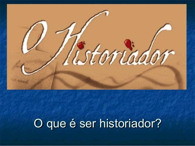O que é ser historiador?O que é ser historiador?