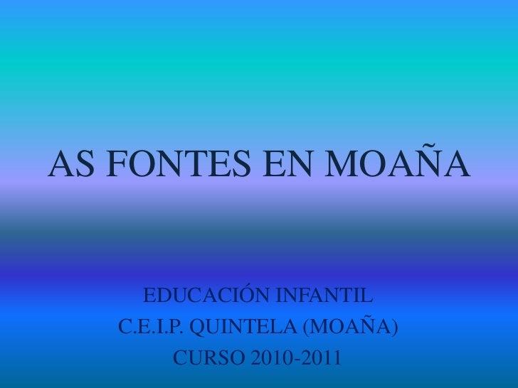 AS FONTES EN MOAÑA<br />EDUCACIÓN INFANTIL<br />C.E.I.P. QUINTELA (MOAÑA)<br />CURSO 2010-2011<br />