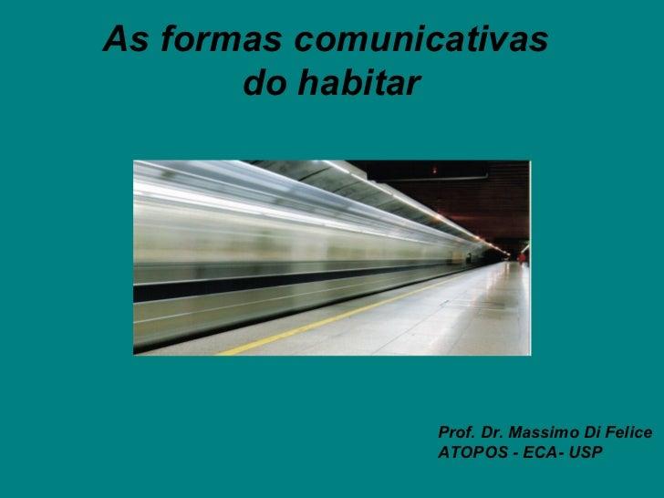 As formas comunicativas       do habitar                 Prof. Dr. Massimo Di Felice                 ATOPOS - ECA- USP