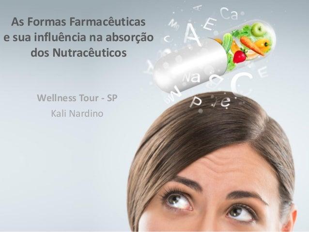 Wellness Tour - SP Kali Nardino As Formas Farmacêuticas e sua influência na absorção dos Nutracêuticos