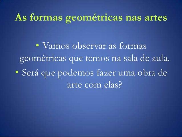 As formas geométricas nas artes • Vamos observar as formas geométricas que temos na sala de aula. • Será que podemos fazer...