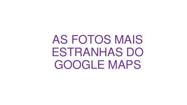 AS FOTOS MAIS ESTRANHAS DO GOOGLE MAPS