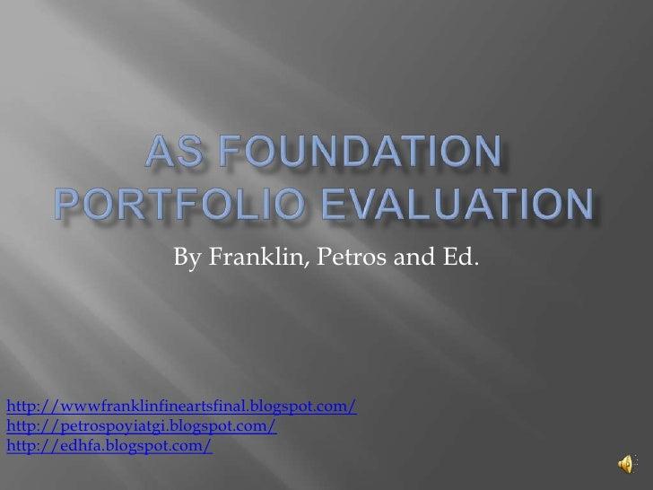 As foundation portfolio evaluation<br />By Franklin, Petros and Ed.<br />http://wwwfranklinfineartsfinal.blogspot.com/<br ...