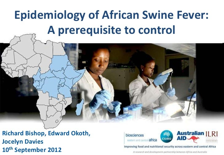 Epidemiology of African Swine Fever:        A prerequisite to controlRichard Bishop, Edward Okoth,Jocelyn Davies10th Septe...