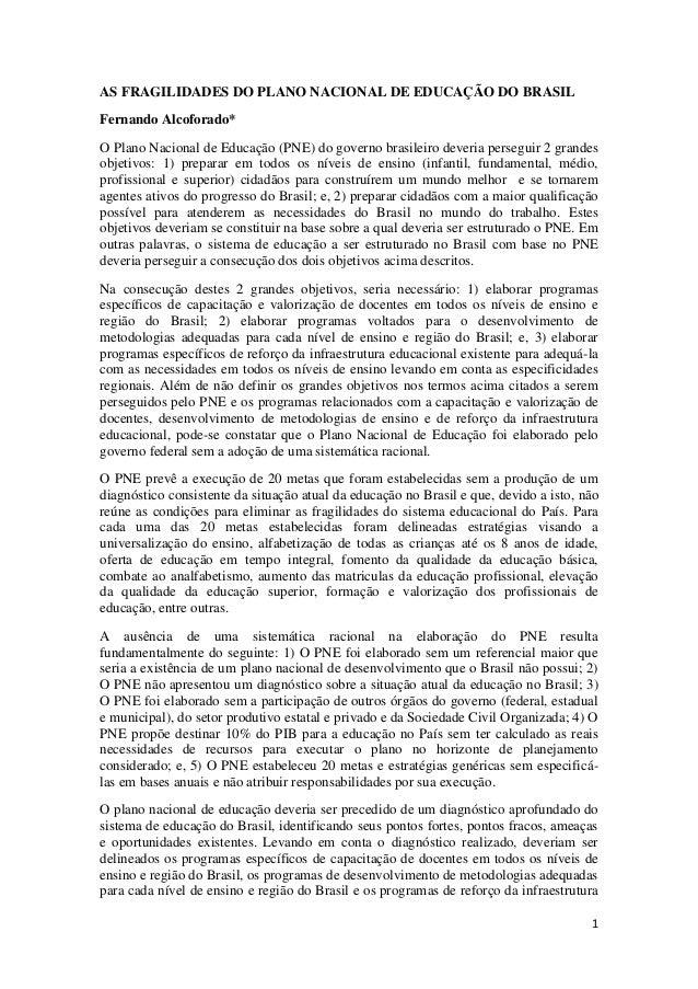 1 AS FRAGILIDADES DO PLANO NACIONAL DE EDUCAÇÃO DO BRASIL Fernando Alcoforado* O Plano Nacional de Educação (PNE) do gover...