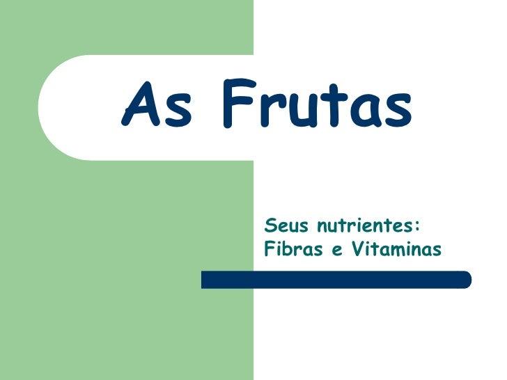 As Frutas<br />Seus nutrientes: Fibras e Vitaminas<br />
