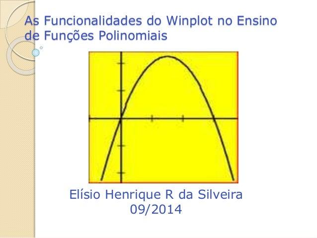 As Funcionalidades do Winplot no Ensino  de Funções Polinomiais  Elísio Henrique R da Silveira  09/2014