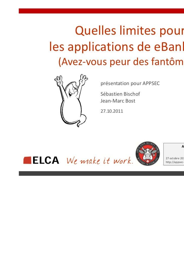 Quelles limites pourles applications de eBanking? (Avez-vous peur des fantômes?)         présentation pour APPSEC         ...