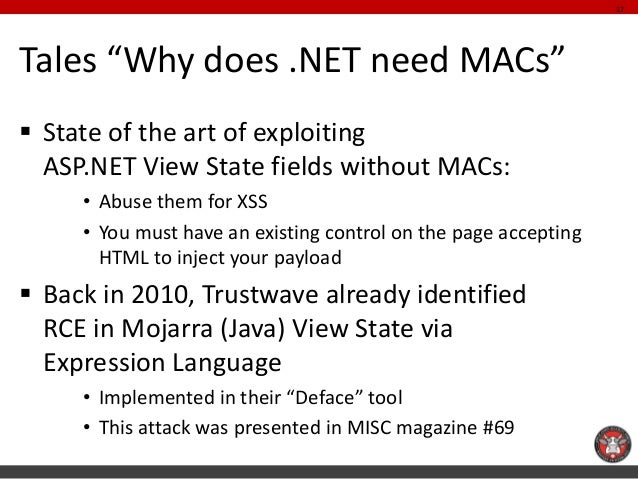 """Tales """"Why does .NET need MACs""""  State of the art of exploiting ASP.NET View State fields without MACs:  •Abuse them for ..."""