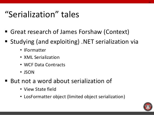 """""""Serialization"""" tales  Great research of James Forshaw (Context)  Studying (and exploiting) .NET serialization via  •IFo..."""