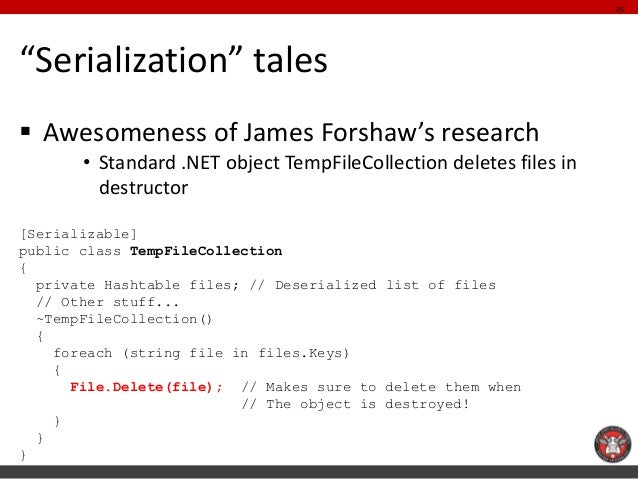 """""""Serialization"""" tales  Awesomeness of James Forshaw's research  •Standard .NET object TempFileCollection deletes files in..."""
