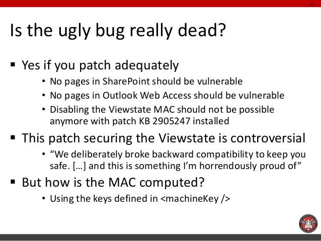 Is the ugly bug really dead?  Yes if you patch adequately  •No pages in SharePoint should be vulnerable  •No pages in Out...