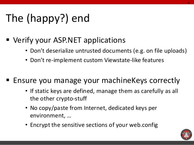 The (happy?) end  Verify your ASP.NET applications  •Don't deserialize untrusted documents (e.g. on file uploads)  •Don't...